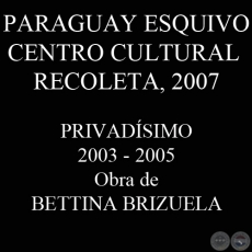 PRIVADÍSIMO, 2003/2005 (Instalación de BETTINA BRIZUELA)