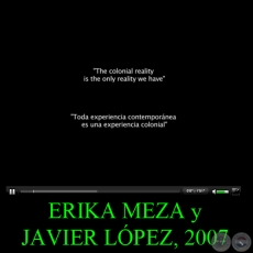 THE COLONIAL REALITY IS THE ONLY REALITY WE HAVE, 2007 - Video de ERIKA MEZA y JAVIER LÓPEZ